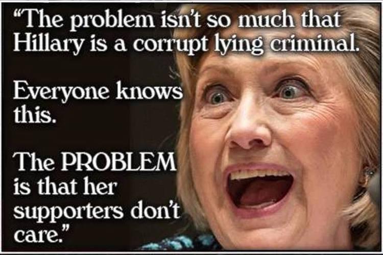 Le problème n'est pas tant que Hillary est une menteuse, corrompue et criminelle. Tout le monde sait ça. Le PROBLÈME, c'est que ses supporters s'en moquent